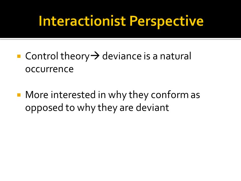  Control theory  deviance is a natural occurrence  More interested in why they conform as opposed to why they are deviant