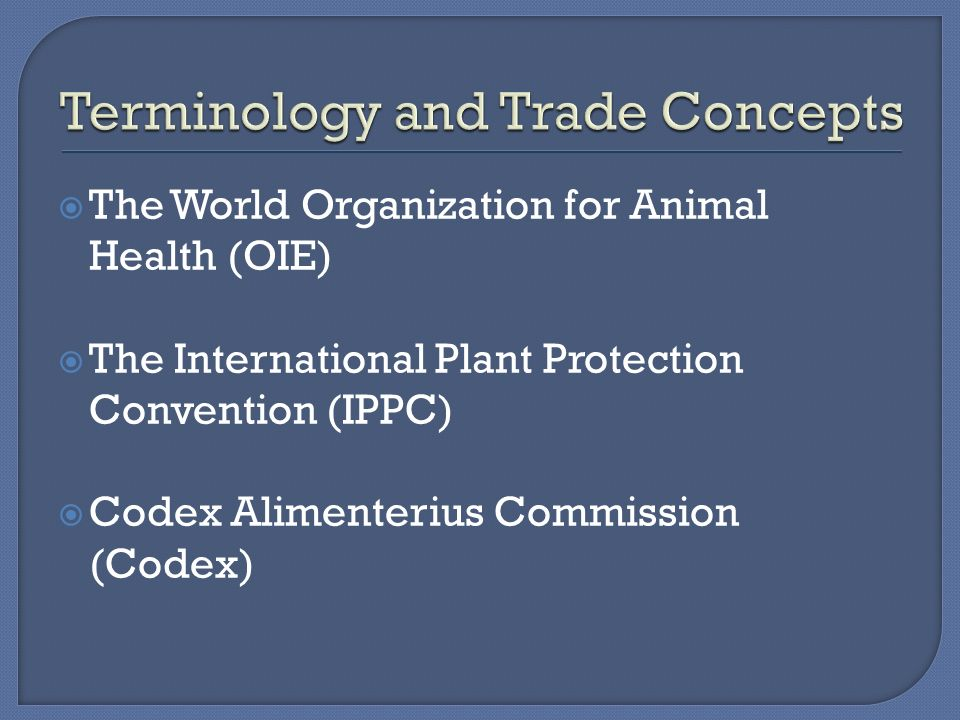  The World Organization for Animal Health (OIE)  The International Plant Protection Convention (IPPC)  Codex Alimenterius Commission (Codex)