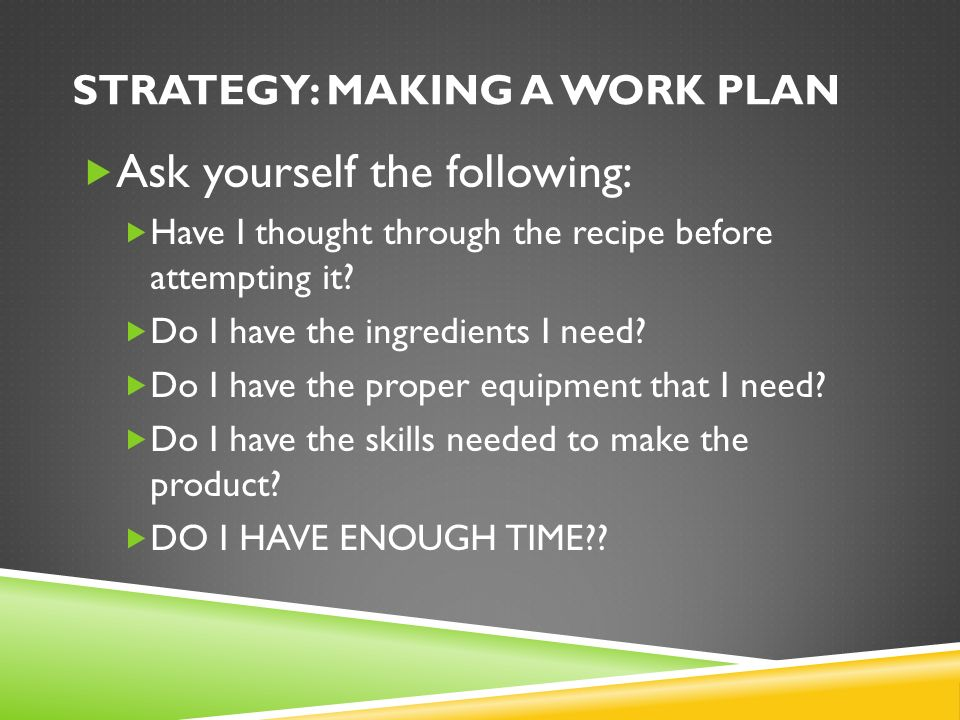 STRATEGY: MAKING A WORK PLAN  Ask Yourself The Following:  Have I Thought