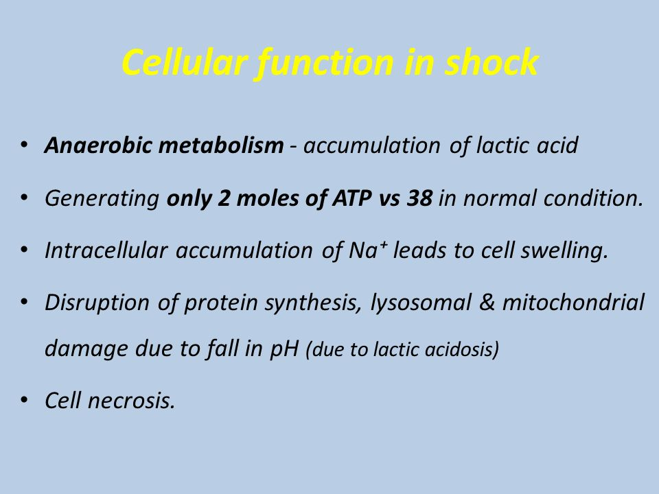 Cellular function in shock Anaerobic metabolism - accumulation of lactic acid Generating only 2 moles of ATP vs 38 in normal condition.