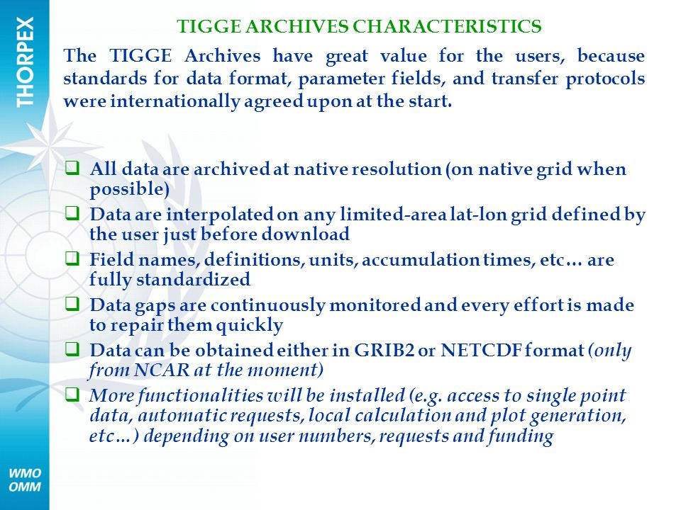 The TIGGE Archives have great value for the users, because standards for data format, parameter fields, and transfer protocols were internationally agreed upon at the start.