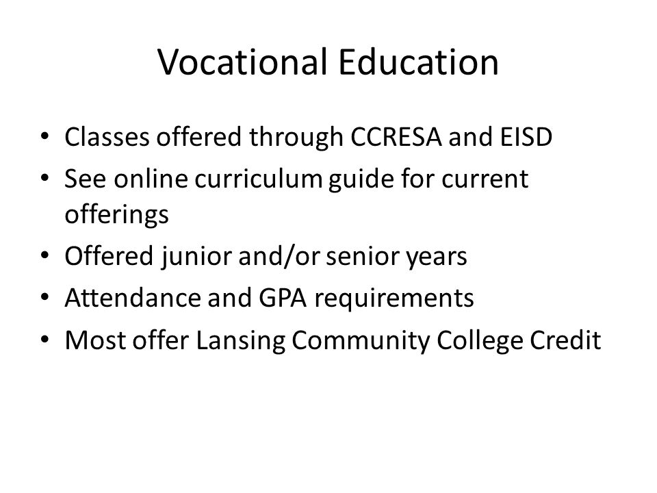 Vocational Education Classes offered through CCRESA and EISD See online curriculum guide for current offerings Offered junior and/or senior years Attendance and GPA requirements Most offer Lansing Community College Credit