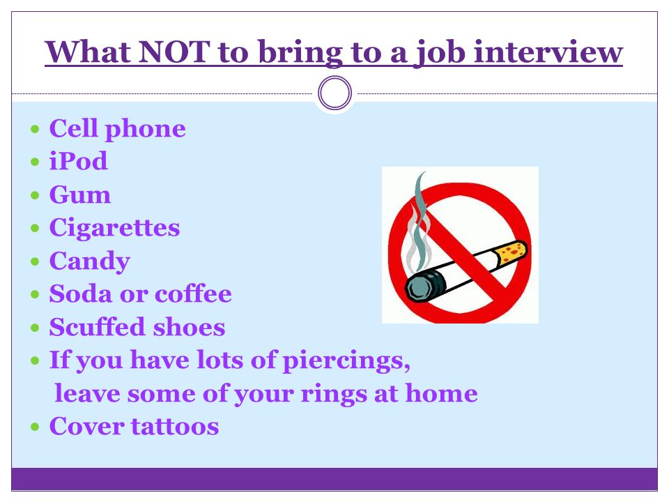 What NOT to bring to a job interview Cell phone iPod Gum Cigarettes Candy Soda or coffee Scuffed shoes If you have lots of piercings, leave some of your rings at home Cover tattoos