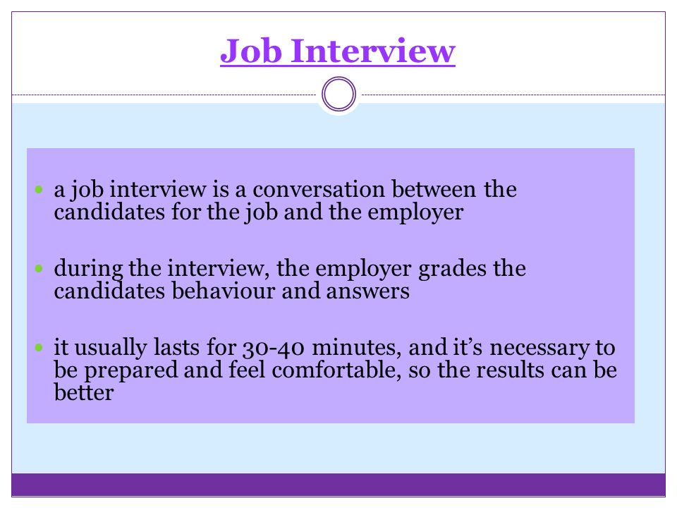 Job Interview a job interview is a conversation between the candidates for the job and the employer during the interview, the employer grades the candidates behaviour and answers it usually lasts for minutes, and it's necessary to be prepared and feel comfortable, so the results can be better