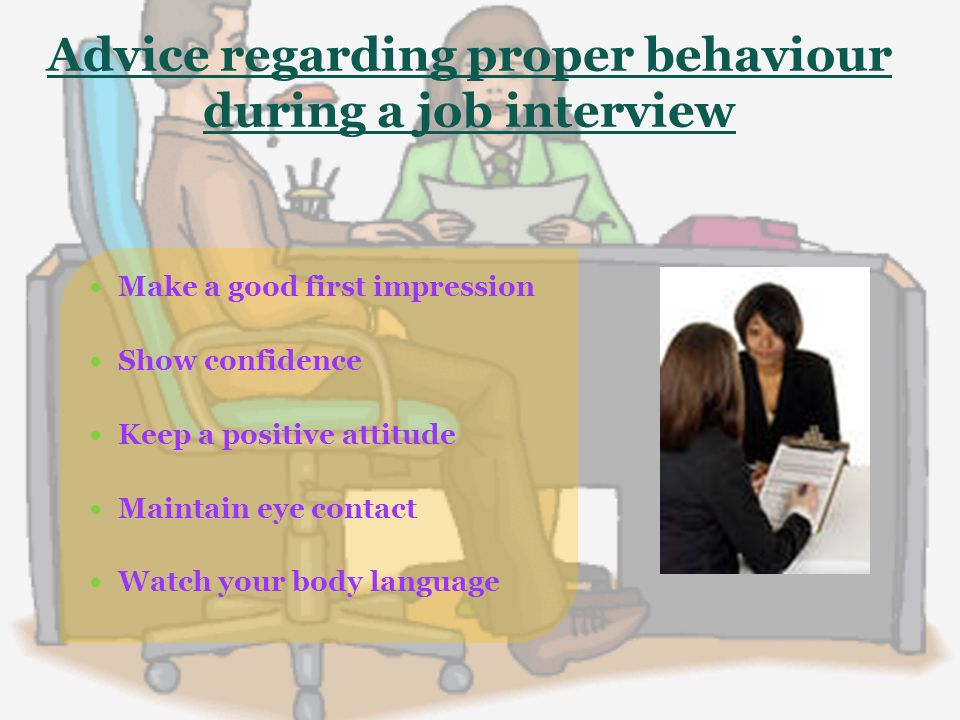Advice regarding proper behaviour during a job interview Make a good first impression Show confidence Keep a positive attitude Maintain eye contact Watch your body language