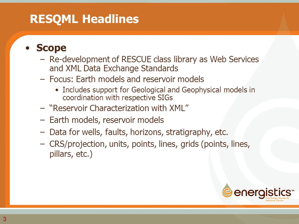 3 RESQML Headlines Scope –Re-development of RESCUE class library as Web Services and XML Data Exchange Standards –Focus: Earth models and reservoir models Includes support for Geological and Geophysical models in coordination with respective SIGs – Reservoir Characterization with XML –Earth models, reservoir models –Data for wells, faults, horizons, stratigraphy, etc.