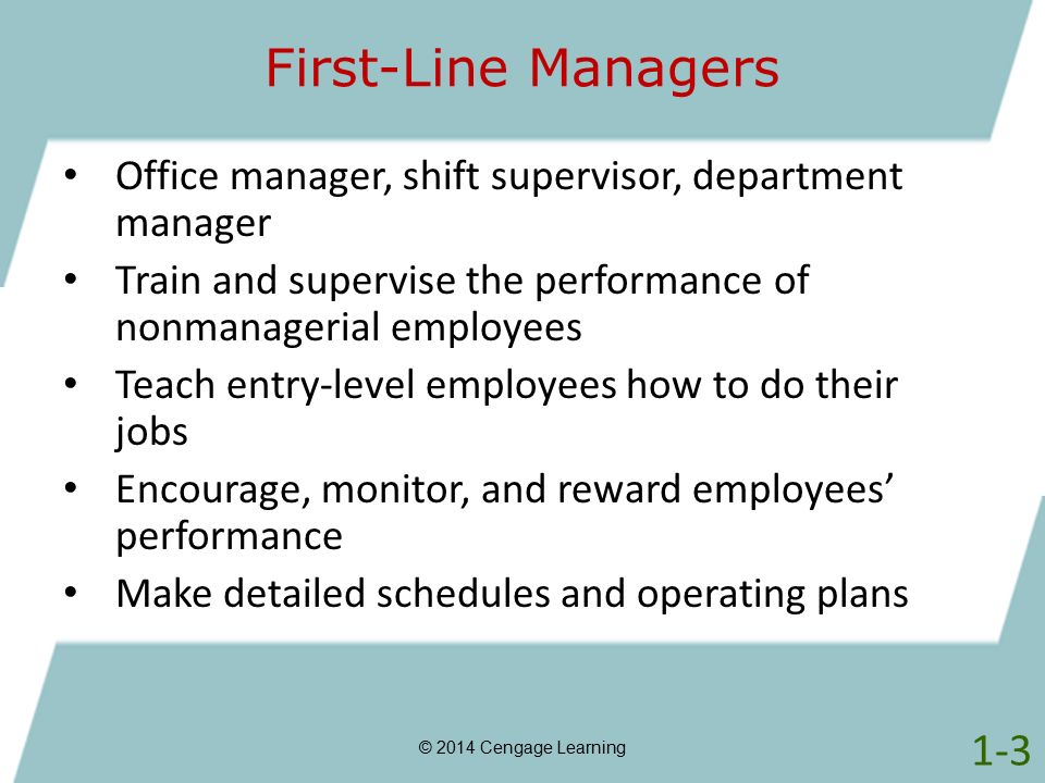 First-Line Managers © 2014 Cengage Learning Office manager, shift supervisor, department manager Train and supervise the performance of nonmanagerial