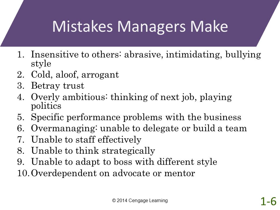 Mistakes Managers Make 1.Insensitive to others: abrasive, intimidating, bullying style 2.Cold, aloof, arrogant 3.Betray trust 4.Overly ambitious: thin