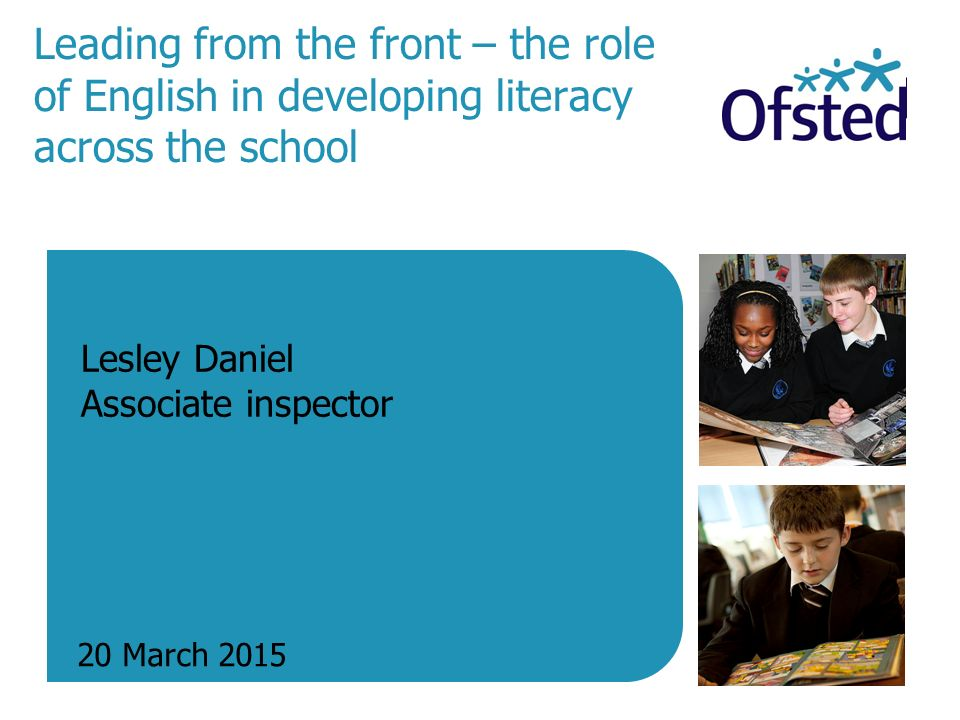 Leading from the front – the role of English in developing literacy across the school 20 March 2015 Lesley Daniel Associate inspector