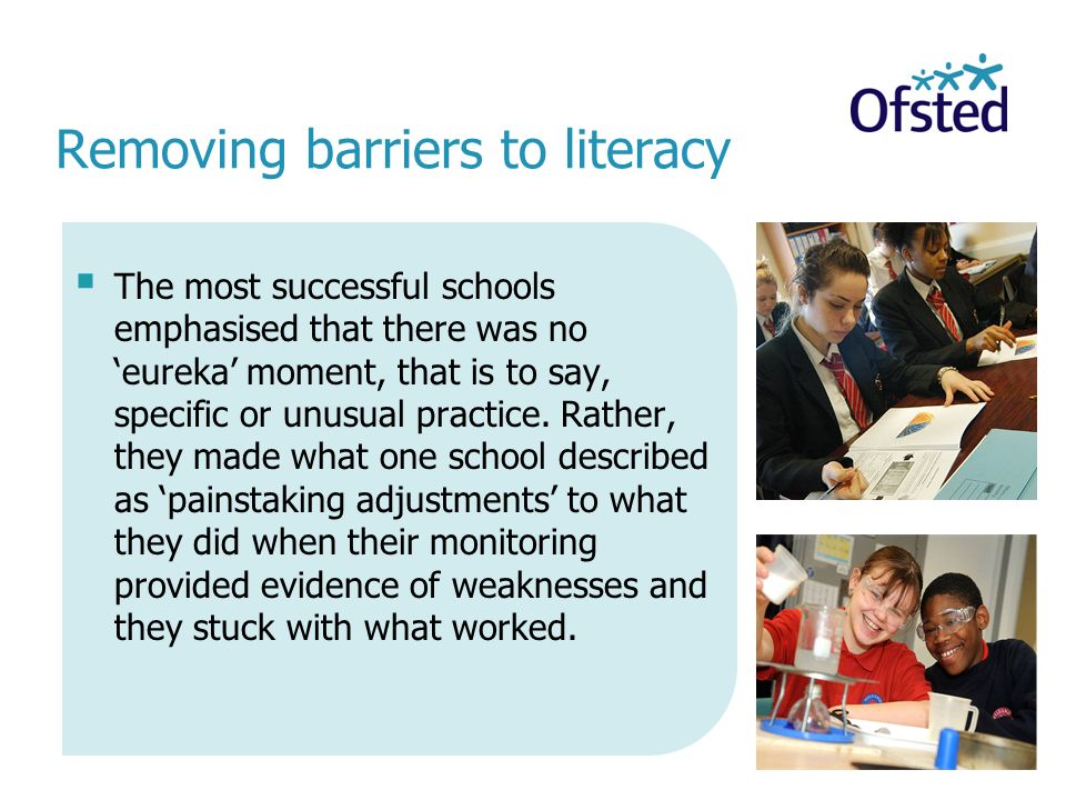 Removing barriers to literacy  The most successful schools emphasised that there was no 'eureka' moment, that is to say, specific or unusual practice.