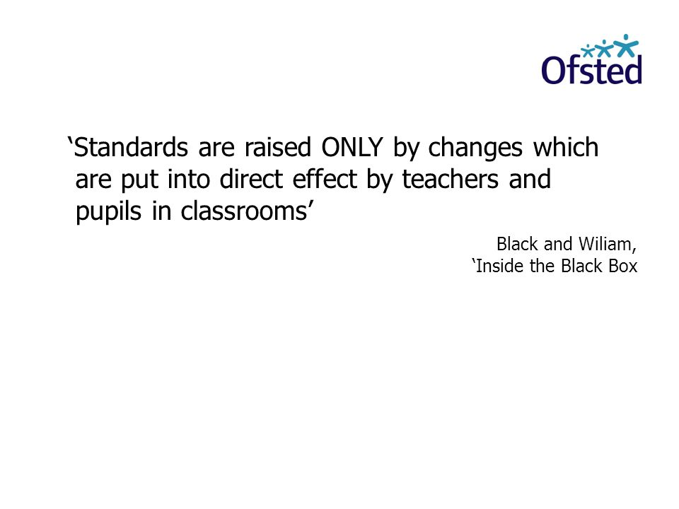 'Standards are raised ONLY by changes which are put into direct effect by teachers and pupils in classrooms' Black and Wiliam, 'Inside the Black Box