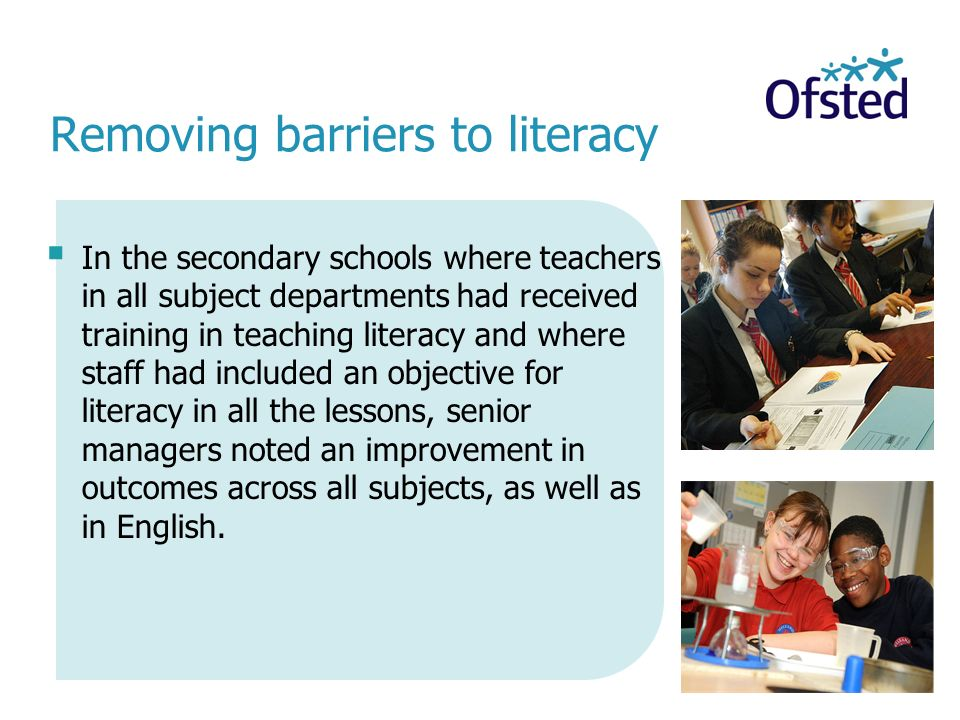 Removing barriers to literacy  In the secondary schools where teachers in all subject departments had received training in teaching literacy and where staff had included an objective for literacy in all the lessons, senior managers noted an improvement in outcomes across all subjects, as well as in English.