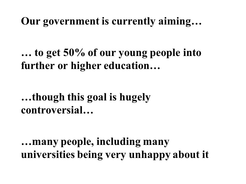 Our government is currently aiming… … to get 50% of our young people into further or higher education… …though this goal is hugely controversial… …many people, including many universities being very unhappy about it