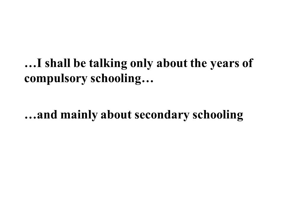 …I shall be talking only about the years of compulsory schooling… …and mainly about secondary schooling
