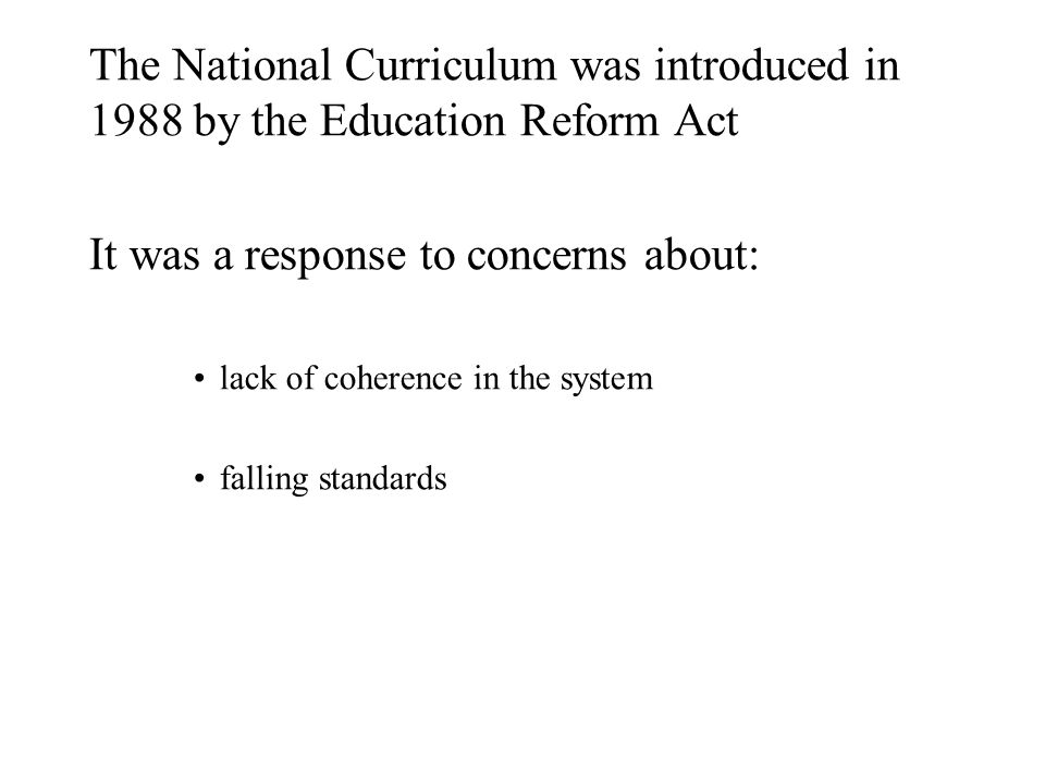 The National Curriculum was introduced in 1988 by the Education Reform Act It was a response to concerns about: lack of coherence in the system falling standards