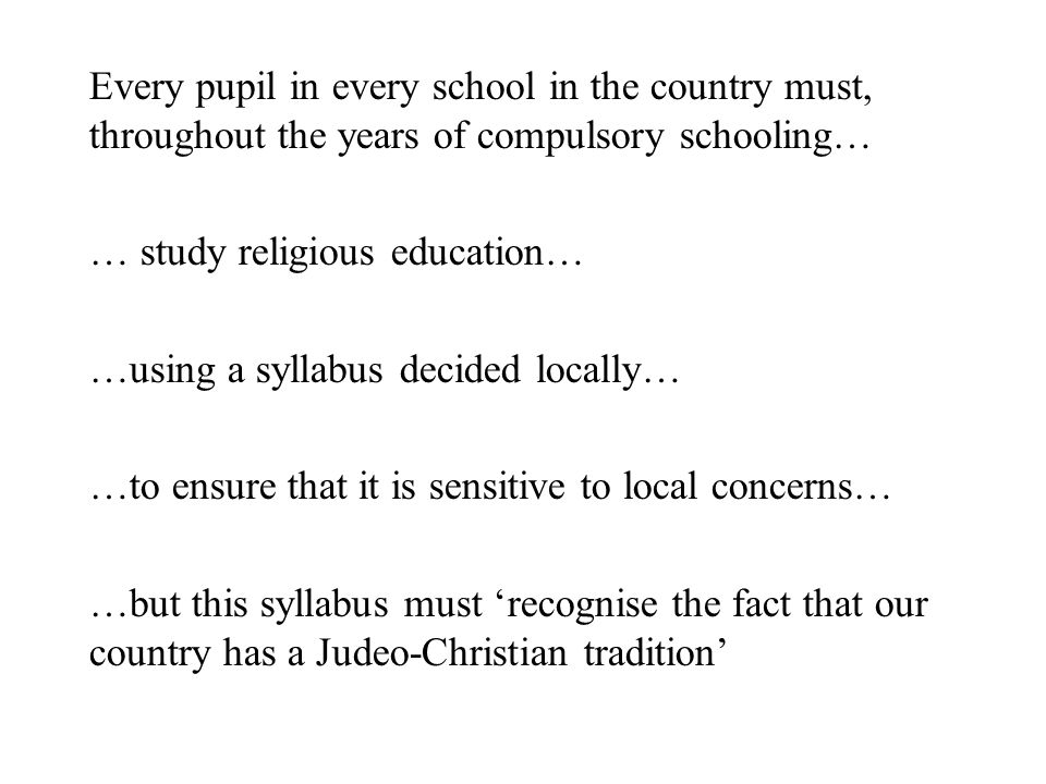 Every pupil in every school in the country must, throughout the years of compulsory schooling… … study religious education… …using a syllabus decided locally… …to ensure that it is sensitive to local concerns… …but this syllabus must 'recognise the fact that our country has a Judeo-Christian tradition'