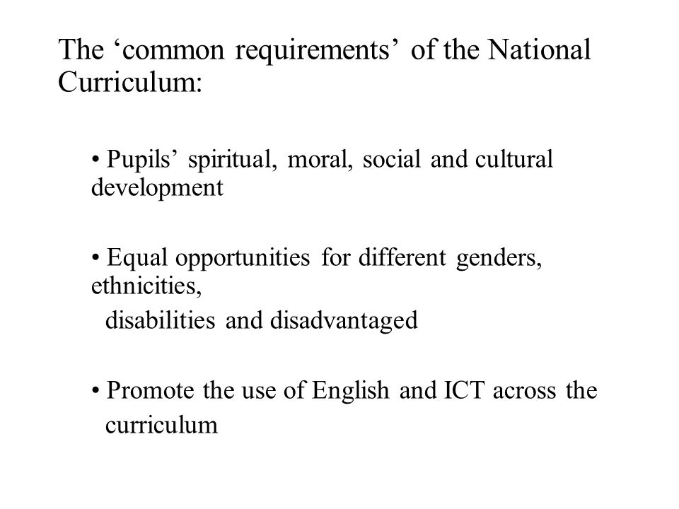 The 'common requirements' of the National Curriculum: Pupils' spiritual, moral, social and cultural development Equal opportunities for different genders, ethnicities, disabilities and disadvantaged Promote the use of English and ICT across the curriculum