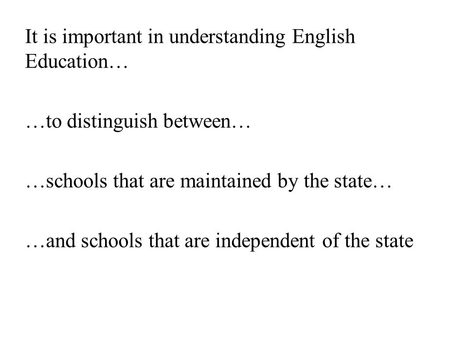 It is important in understanding English Education… …to distinguish between… …schools that are maintained by the state… …and schools that are independent of the state