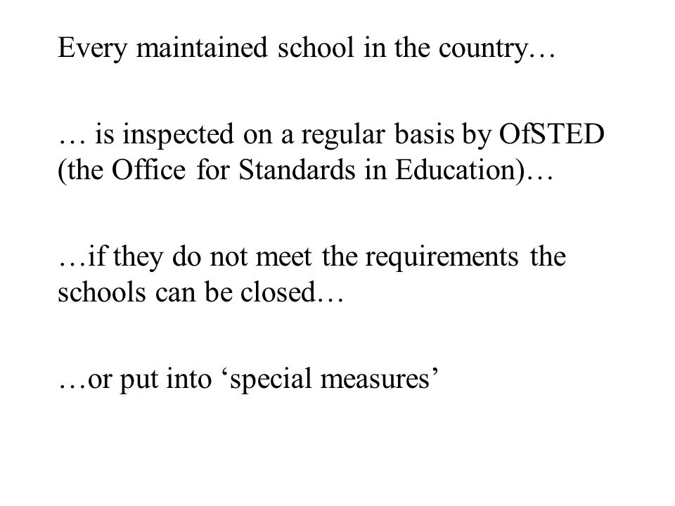 Every maintained school in the country… … is inspected on a regular basis by OfSTED (the Office for Standards in Education)… …if they do not meet the requirements the schools can be closed… …or put into 'special measures'