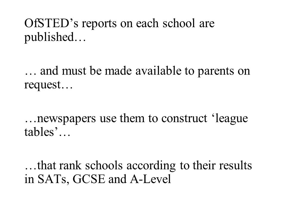 OfSTED's reports on each school are published… … and must be made available to parents on request… …newspapers use them to construct 'league tables'… …that rank schools according to their results in SATs, GCSE and A-Level