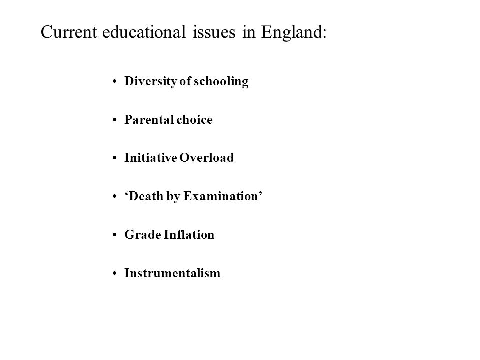 Current educational issues in England: Diversity of schooling Parental choice Initiative Overload 'Death by Examination' Grade Inflation Instrumentalism