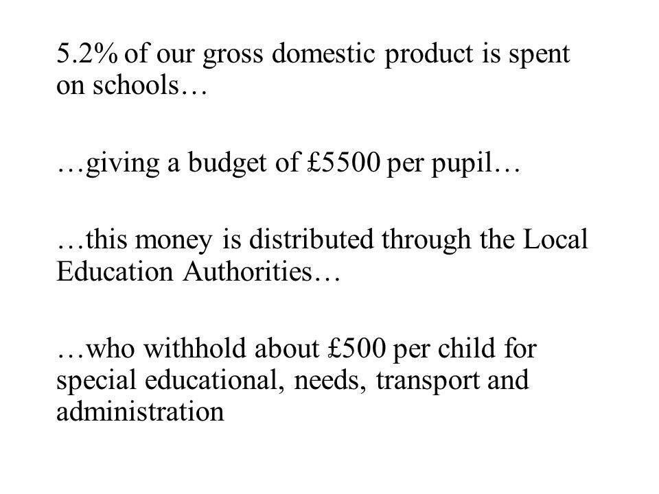 5.2% of our gross domestic product is spent on schools… …giving a budget of £5500 per pupil… …this money is distributed through the Local Education Authorities… …who withhold about £500 per child for special educational, needs, transport and administration