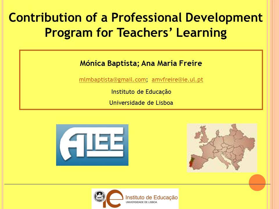 Contribution of a Professional Development Program for Teachers' Learning Mónica Baptista; Ana Maria Freire mlmbaptista@gmail.commlmbaptista@gmail.com; amvfreire@ie.ul.ptamvfreire@ie.ul.pt Instituto de Educação Universidade de Lisboa