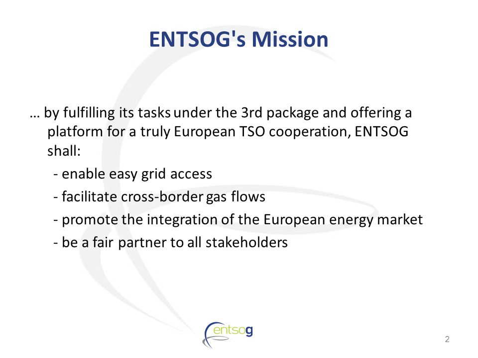 ENTSOG s Mission … by fulfilling its tasks under the 3rd package and offering a platform for a truly European TSO cooperation, ENTSOG shall: - enable easy grid access - facilitate cross-border gas flows - promote the integration of the European energy market - be a fair partner to all stakeholders 2