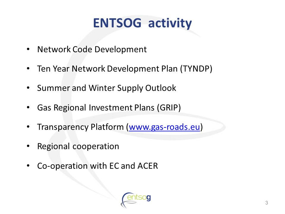 ENTSOG activity Network Code Development Ten Year Network Development Plan (TYNDP) Summer and Winter Supply Outlook Gas Regional Investment Plans (GRIP) Transparency Platform (  Regional cooperation Co-operation with EC and ACER 3