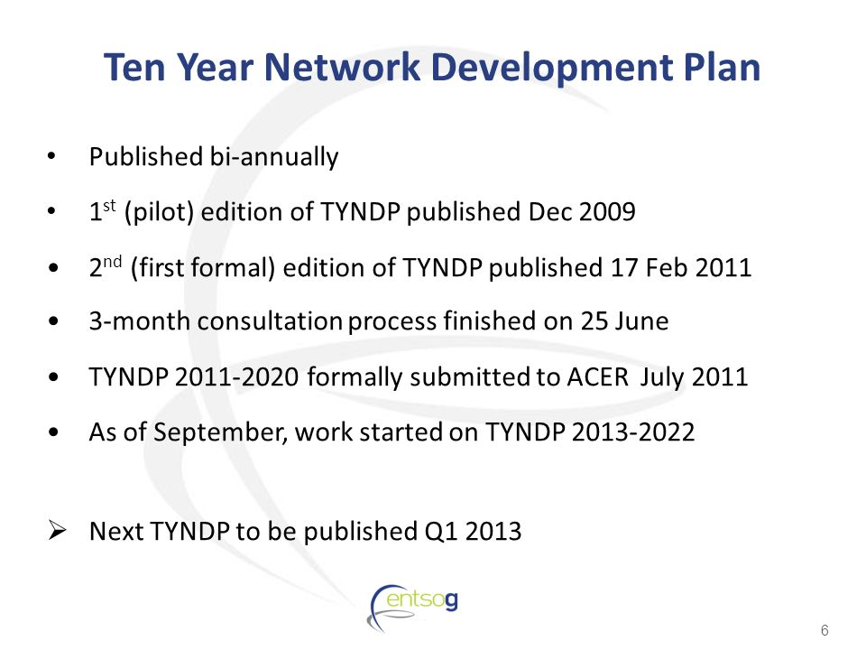 Ten Year Network Development Plan Published bi-annually 1 st (pilot) edition of TYNDP published Dec nd (first formal) edition of TYNDP published 17 Feb month consultation process finished on 25 June TYNDP formally submitted to ACER July 2011 As of September, work started on TYNDP  Next TYNDP to be published Q