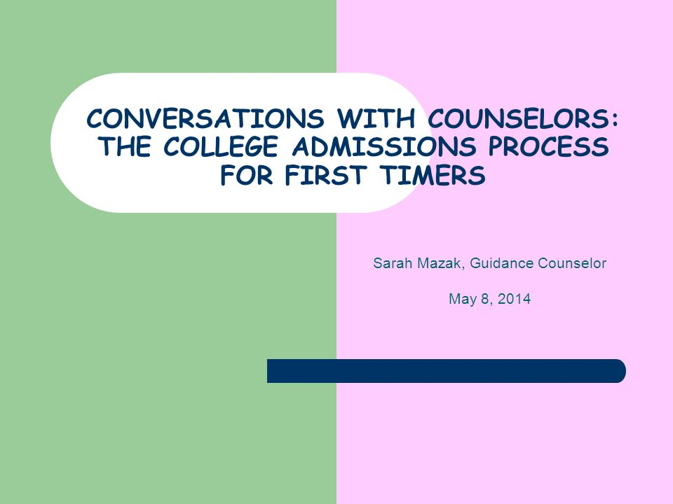 CONVERSATIONS WITH COUNSELORS: THE COLLEGE ADMISSIONS PROCESS FOR FIRST TIMERS Sarah Mazak, Guidance Counselor May 8, 2014