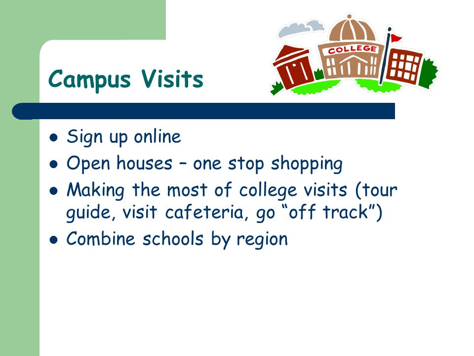 Campus Visits Sign up online Open houses – one stop shopping Making the most of college visits (tour guide, visit cafeteria, go off track ) Combine schools by region