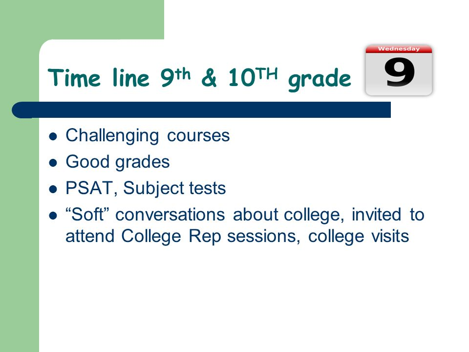 Time line 9 th & 10 TH grade Challenging courses Good grades PSAT, Subject tests Soft conversations about college, invited to attend College Rep sessions, college visits