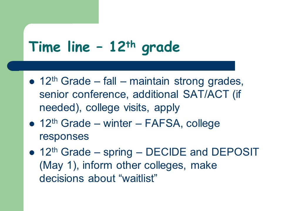 Time line – 12 th grade 12 th Grade – fall – maintain strong grades, senior conference, additional SAT/ACT (if needed), college visits, apply 12 th Grade – winter – FAFSA, college responses 12 th Grade – spring – DECIDE and DEPOSIT (May 1), inform other colleges, make decisions about waitlist