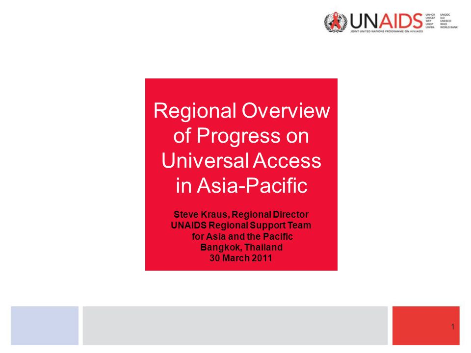 Regional Overview of Progress on Universal Access in Asia-Pacific Steve Kraus, Regional Director UNAIDS Regional Support Team for Asia and the Pacific Bangkok, Thailand 30 March
