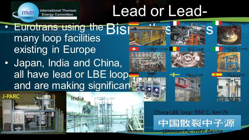 Lead or Lead- Bismuth studies Eurotrans using the many loop facilities existing in Europe Japan, India and China, all have lead or LBE loops, and are making significant progress in corrosion issues (new materials, passivation methods, etc.) STELLA Loop CEA CIRCE Loop ENEA TALL Loop KTH CIRCO Loop CIEMAT CorrWett Loop PSI VICE Loop SCK-CEN CHEOPE Loop ENEA J-PARC China LBE loop: 550˚C, 6m 3 /h India (Shinian Fu, IHEP, Bejing