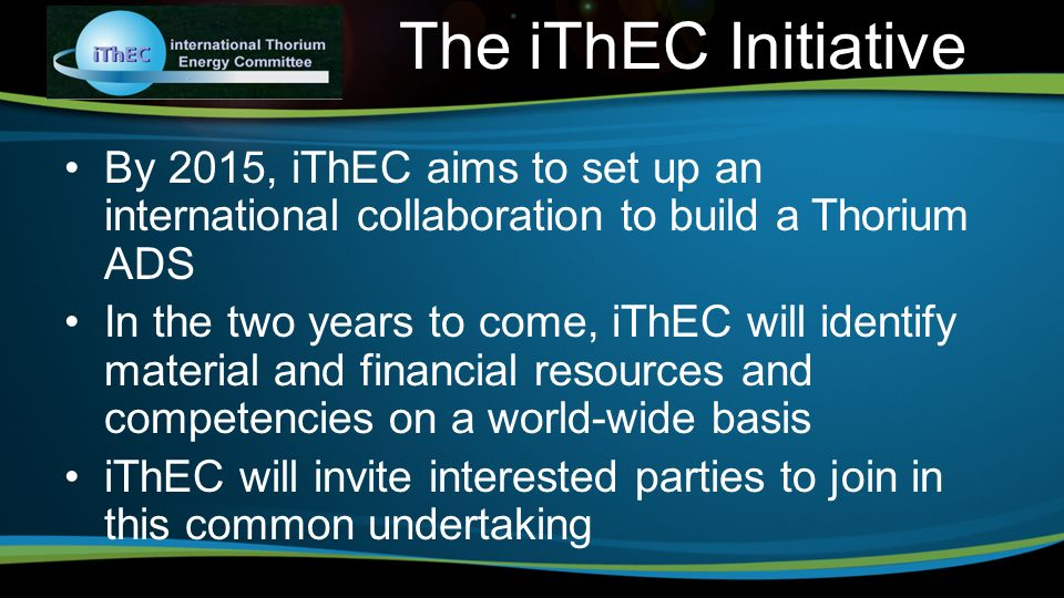 By 2015, iThEC aims to set up an international collaboration to build a Thorium ADS In the two years to come, iThEC will identify material and financial resources and competencies on a world-wide basis iThEC will invite interested parties to join in this common undertaking The iThEC Initiative