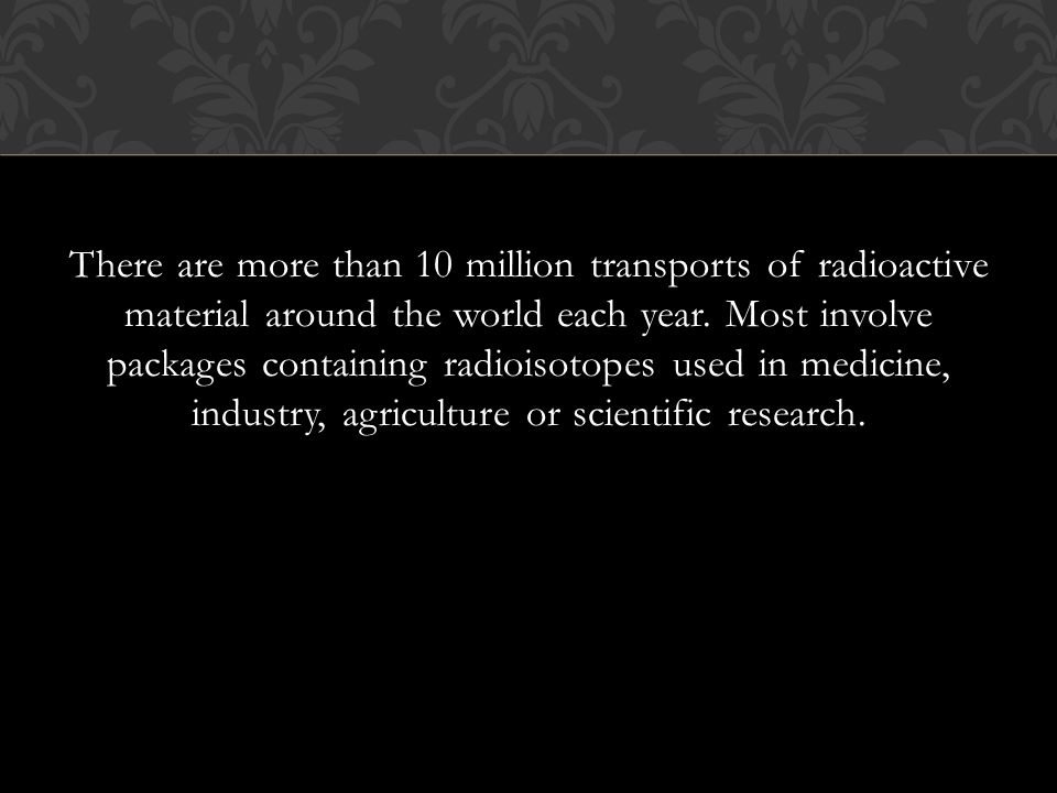 There are more than 10 million transports of radioactive material around the world each year.
