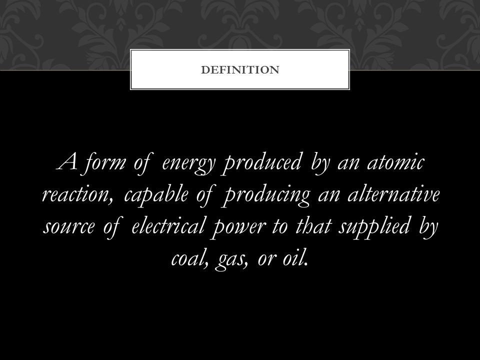 A form of energy produced by an atomic reaction, capable of producing an alternative source of electrical power to that supplied by coal, gas, or oil.