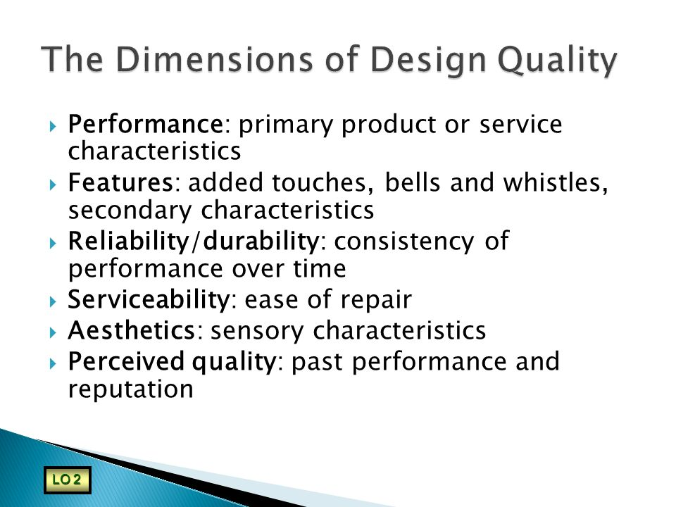  Performance: primary product or service characteristics  Features: added touches, bells and whistles, secondary characteristics  Reliability/durab