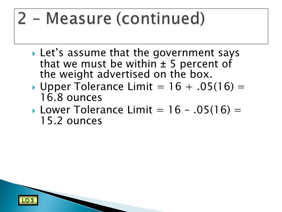  Let's assume that the government says that we must be within ± 5 percent of the weight advertised on the box.  Upper Tolerance Limit = 16 +.05(16)