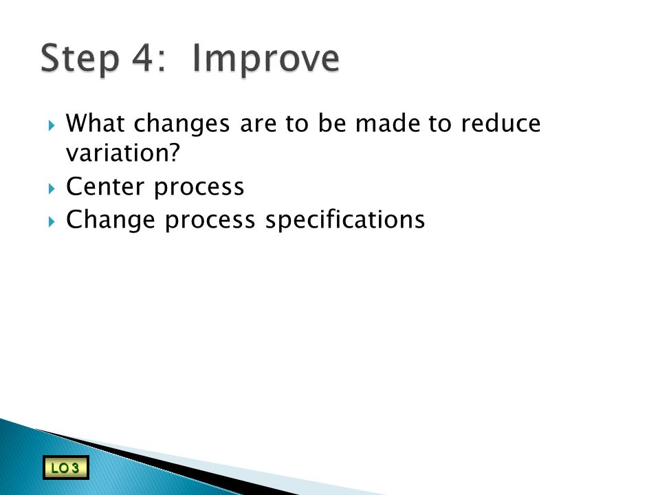  What changes are to be made to reduce variation?  Center process  Change process specifications LO 3