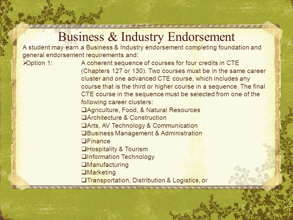 Business & Industry Endorsement A student may earn a Business & Industry endorsement completing foundation and general endorsement requirements and:  Option 1:A coherent sequence of courses for four credits in CTE (Chapters 127 or 130).