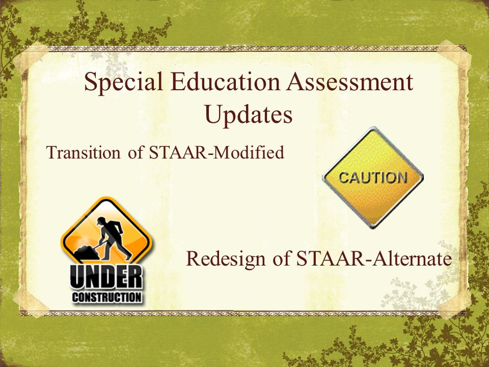 Special Education Assessment Updates Transition of STAAR-Modified Redesign of STAAR-Alternate