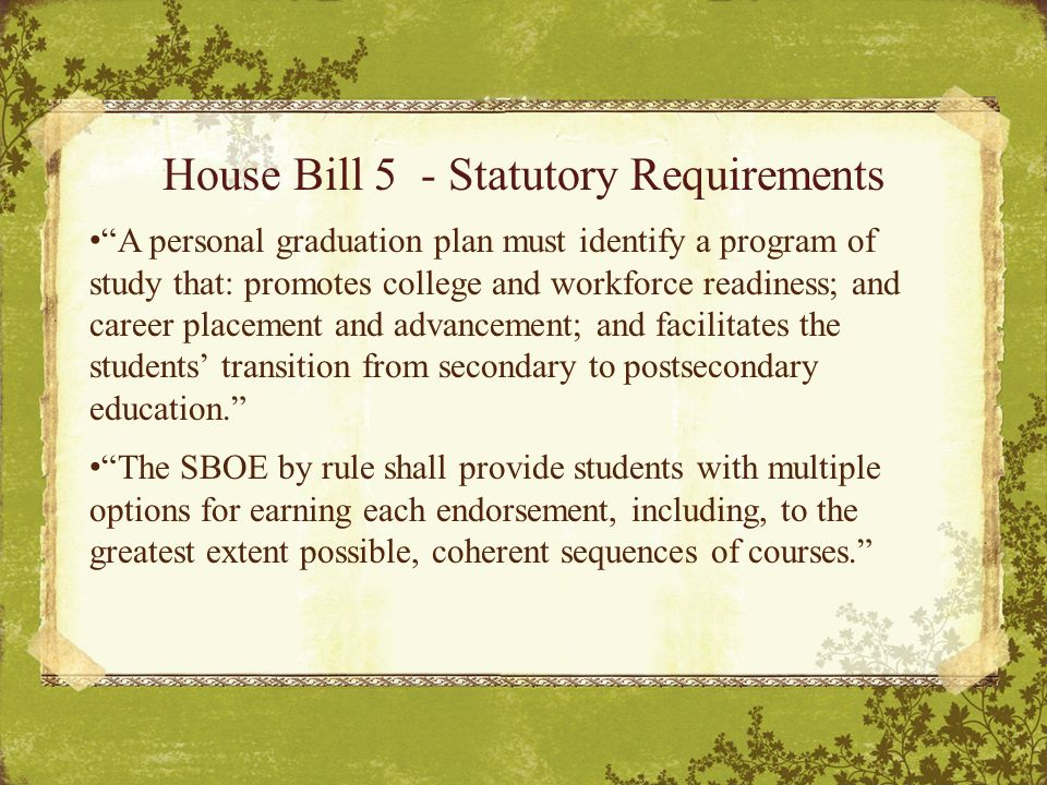 House Bill 5 - Statutory Requirements A personal graduation plan must identify a program of study that: promotes college and workforce readiness; and career placement and advancement; and facilitates the students' transition from secondary to postsecondary education. The SBOE by rule shall provide students with multiple options for earning each endorsement, including, to the greatest extent possible, coherent sequences of courses.