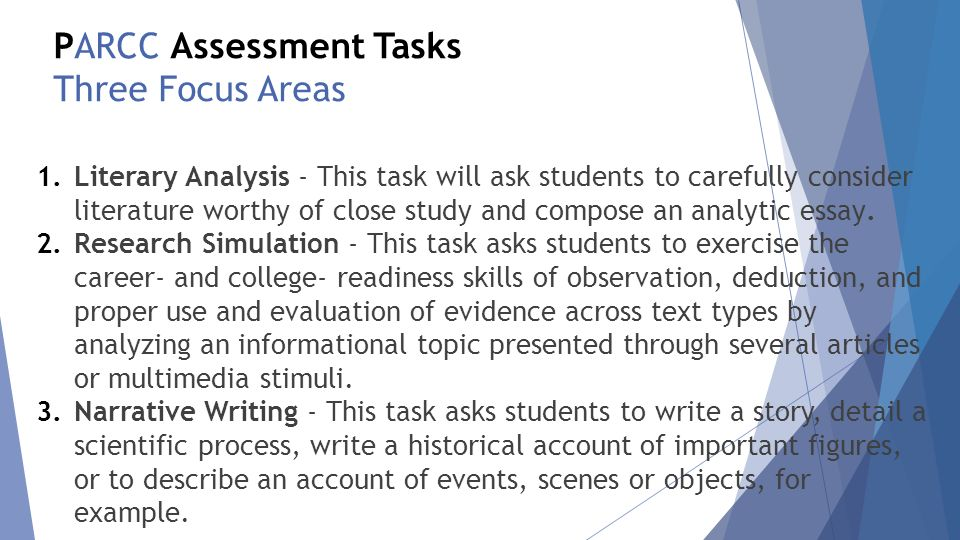PARCC Assessment Tasks Three Focus Areas 1.Literary Analysis - This task will ask students to carefully consider literature worthy of close study and compose an analytic essay.