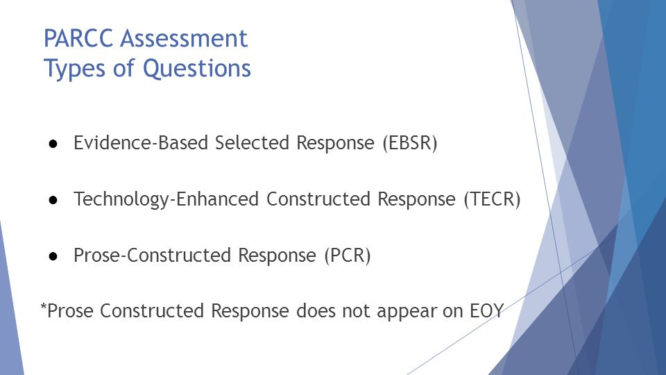 PARCC Assessment Types of Questions ● Evidence-Based Selected Response (EBSR) ● Technology-Enhanced Constructed Response (TECR) ● Prose-Constructed Response (PCR) *Prose Constructed Response does not appear on EOY