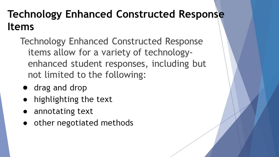 Technology Enhanced Constructed Response Items Technology Enhanced Constructed Response items allow for a variety of technology- enhanced student responses, including but not limited to the following: ● drag and drop ● highlighting the text ● annotating text ● other negotiated methods