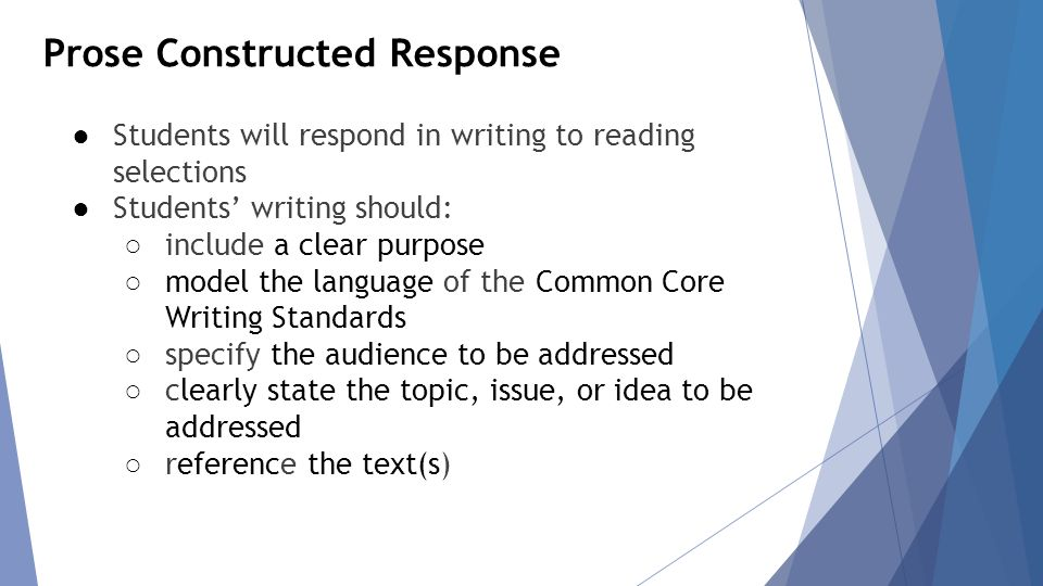 Prose Constructed Response ● Students will respond in writing to reading selections ● Students' writing should: ○ include a clear purpose ○ model the language of the Common Core Writing Standards ○ specify the audience to be addressed ○ clearly state the topic, issue, or idea to be addressed ○ reference the text(s)