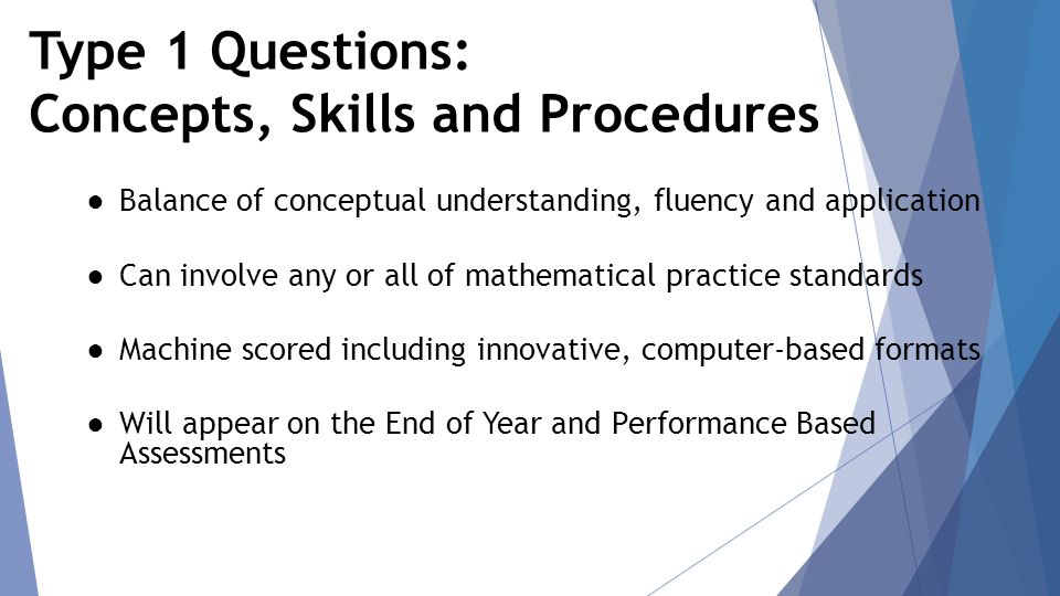 Type 1 Questions: Concepts, Skills and Procedures ● Balance of conceptual understanding, fluency and application ● Can involve any or all of mathematical practice standards ● Machine scored including innovative, computer-based formats ● Will appear on the End of Year and Performance Based Assessments